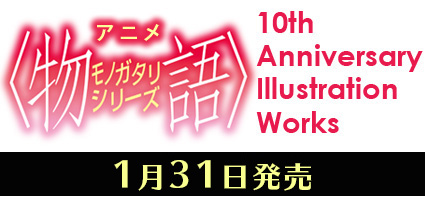 アニメ〈物語〉シリーズ 10th Anniversary Illustration Works