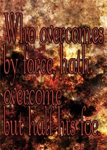 Who overcomes by force, hath overcome but half his foe.
